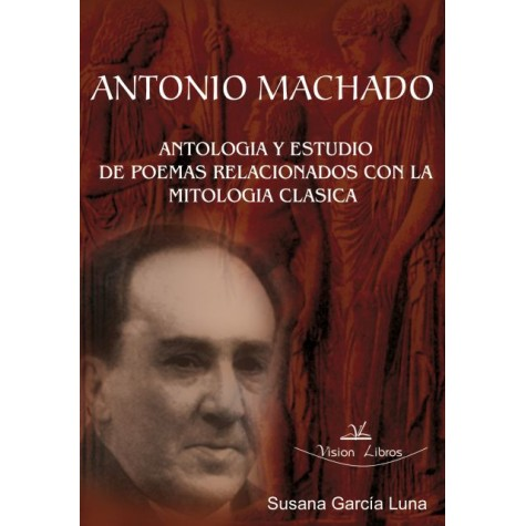 ANTONIO MACHADO: ANTOLOGÍA Y ESTUDIO DE POEMAS RELACIONADOS CON LA MITOLOGÍA CLÁSICA